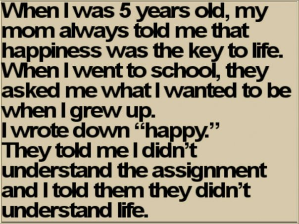 When I was 5 years old, my mom always told me that happiness was the key to life.